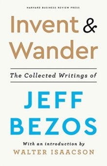 Invent and Wander : The Collected Writings of Jeff Bezos, With an Introduction by Walter Isaacson
