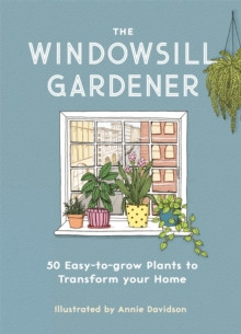 The Windowsill Gardener : 50 Easy-to-grow Plants to Transform Your Home