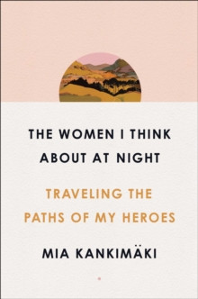 The Women I Think About at Night : Traveling the Paths of My Heroes