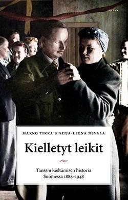 Kielletyt leikit: Tanssin kieltämisen historia Suomessa 1888–1948 Tikka, Marko - Nevala, Seija-Leena